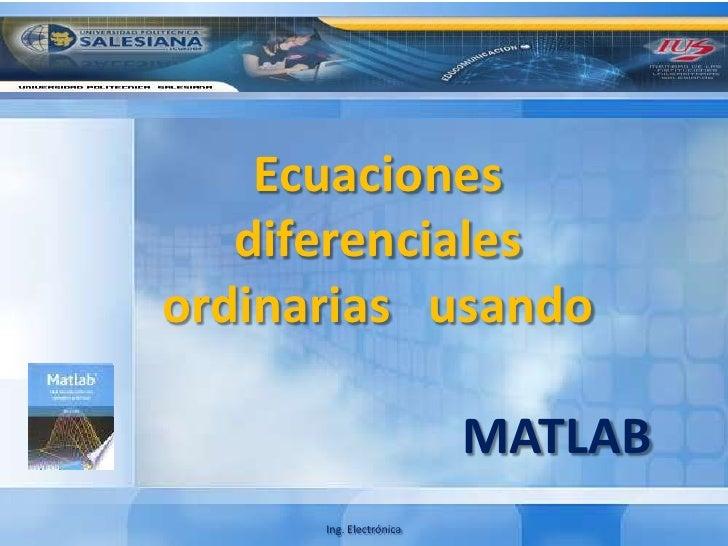 Ecuaciones diferenciales   ordinarias   usando<br />MATLAB<br />Ing. Electrónica<br />