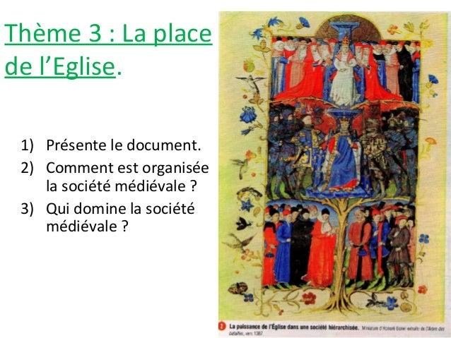 Thème 3 : La place de l'Eglise. 1) Présente le document. 2) Comment est organisée la société médiévale ? 3) Qui domine la ...