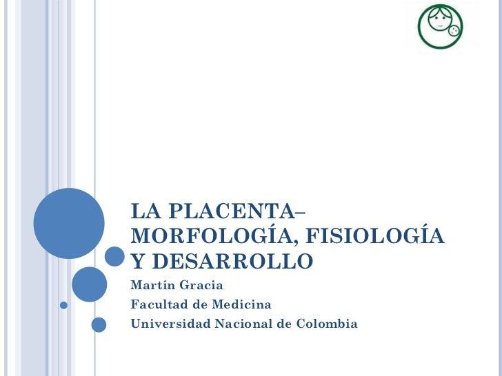 LA PLACENTA– MORFOLOGÍA, FISIOLOGÍA Y DESARROLLO Martín Gracia Facultad de Medicina Universidad Nacional de Colombia