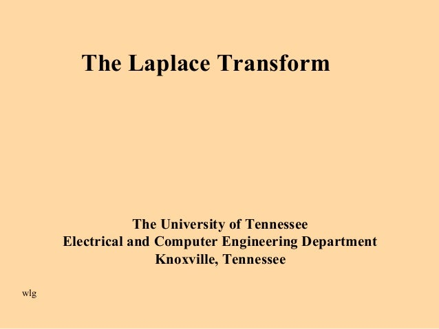 The Laplace Transform The University of Tennessee Electrical and Computer Engineering Department Knoxville, Tennessee wlg