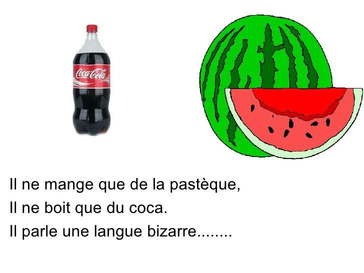 Il ne mange que de la pastèque,Il ne boit que du coca.Il parle une langue bizarre........