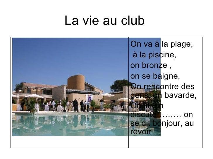 La vie au club           On va à la plage,            à la piscine,           on bronze ,           on se baigne,         ...