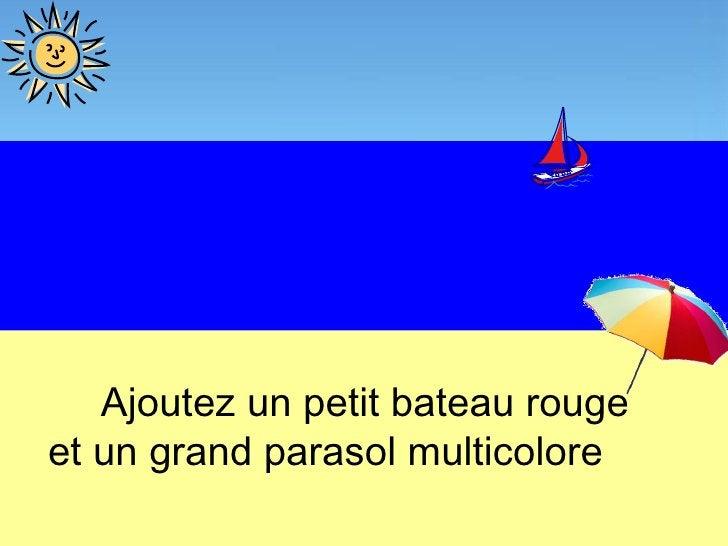 Ajoutez un petit bateau rougeet un grand parasol multicolore
