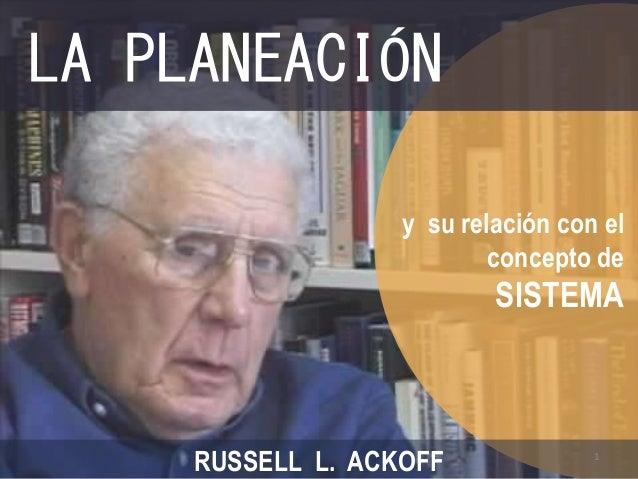 LA PLANEACIÓN  y su relación con el  concepto de  SISTEMA  RUSSELL L. ACKOFF  1