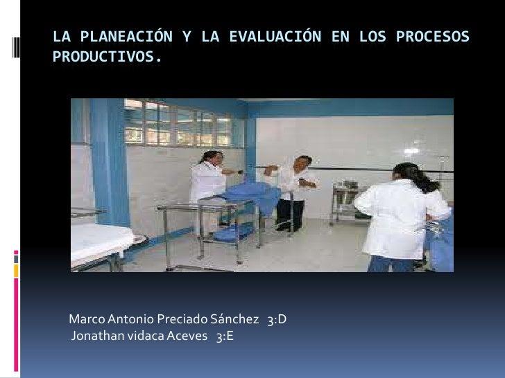 LA PLANEACIÓN Y LA EVALUACIÓN EN LOS PROCESOSPRODUCTIVOS. Marco Antonio Preciado Sánchez 3:D Jonathan vidaca Aceves 3:E