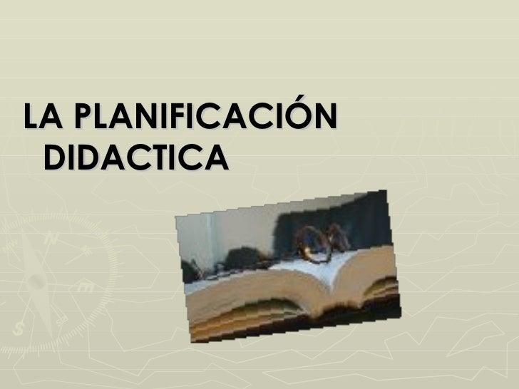 <ul><li>LA PLANIFICACIÓN DIDACTICA </li></ul>