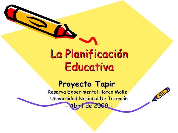 La Planificación Educativa Proyecto Tapir   Reserva Experimental Horco Molle  Universidad Nacional De Tucumán - Abril de 2...
