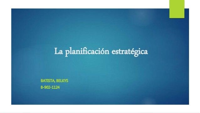 La planificación estratégica BATISTA, BELKYS 8-902-1124