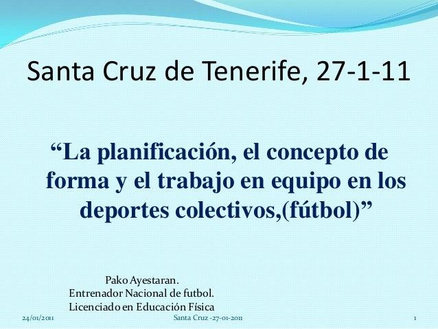 """Santa Cruz de Tenerife, 27-1-11""""La planificación, el concepto deforma y el trabajo en equipo en losdeportes colectivos,(fú..."""