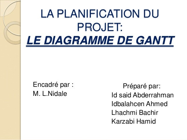 LA PLANIFICATION DU        PROJET:LE DIAGRAMME DE GANTTEncadré par :       Préparé par:M. L.Nidale     Id said Abderrahman...