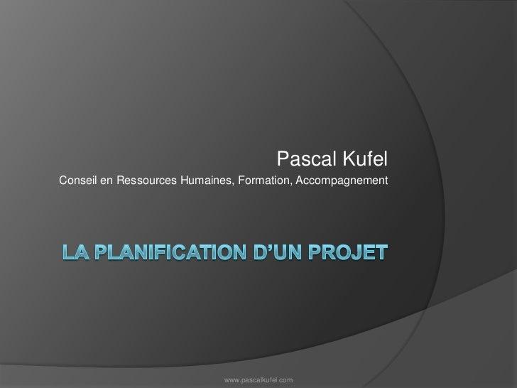 La planification d'un projet<br />Pascal Kufel<br />Conseil en Ressources Humaines, Formation, Accompagnement<br />www.pas...