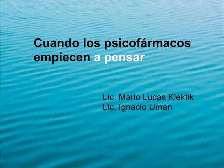 <ul><li>Cuando los psicofármacos empiecen  a pensar </li></ul><ul><ul><ul><ul><ul><li>Lic. Mario Lucas Kiektik  </li></ul>...