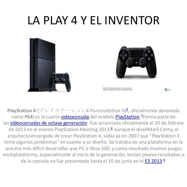 LA PLAY 4 Y EL INVENTOR  PlayStation 4 (プレイステーション4 Pureisutēshon Fō?, oficialmente abreviada como PS4) es la cuarta videoc...