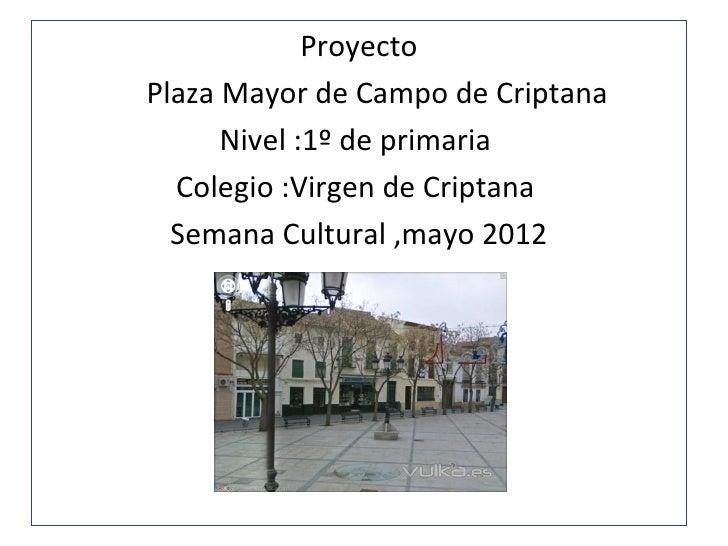 ProyectoPlaza Mayor de Campo de Criptana      Nivel :1º de primaria  Colegio :Virgen de Criptana  Semana Cultural ,mayo 2012