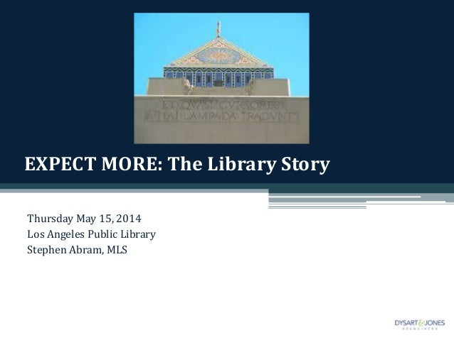 EXPECT MORE: The Library Story Thursday May 15, 2014 Los Angeles Public Library Stephen Abram, MLS