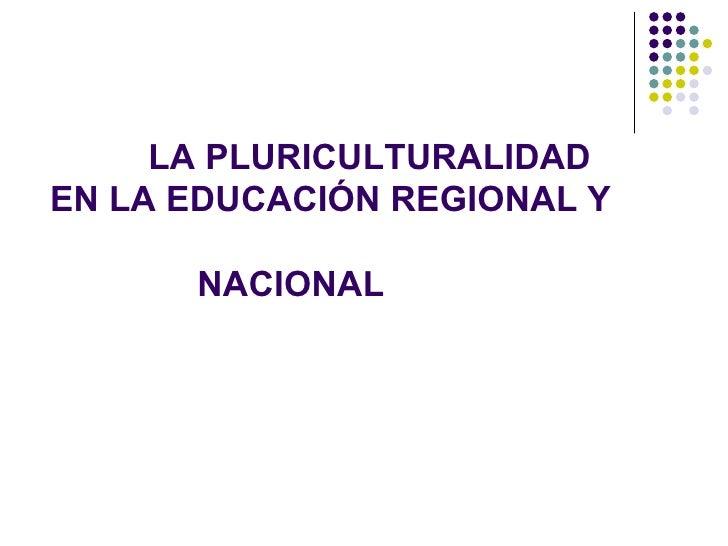 LA PLURICULTURALIDADEN LA EDUCACIÓN REGIONAL Y      NACIONAL