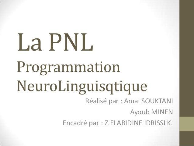 La PNLProgrammationNeuroLinguisqtique            Réalisé par : Amal SOUKTANI                            Ayoub MINEN      E...