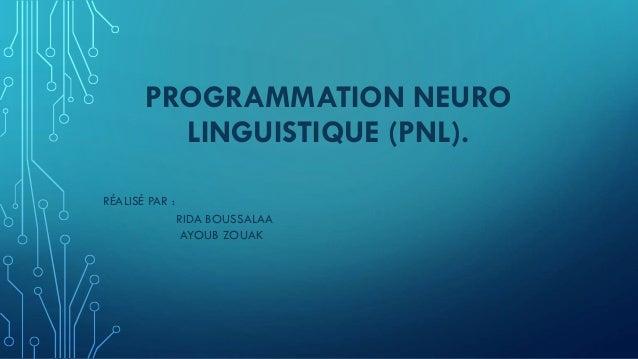 PROGRAMMATION NEURO LINGUISTIQUE (PNL). RÉALISÉ PAR : RIDA BOUSSALAA AYOUB ZOUAK