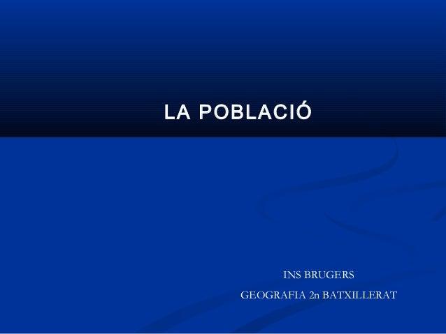 LA POBLACIÓ           INS BRUGERS     GEOGRAFIA 2n BATXILLERAT