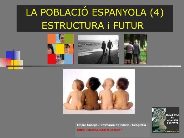 LA POBLACIÓ ESPANYOLA (4) ESTRUCTURA i FUTUR  Empar Gallego. Professora d'Història i Geografia http://iacare.blogspot.com....