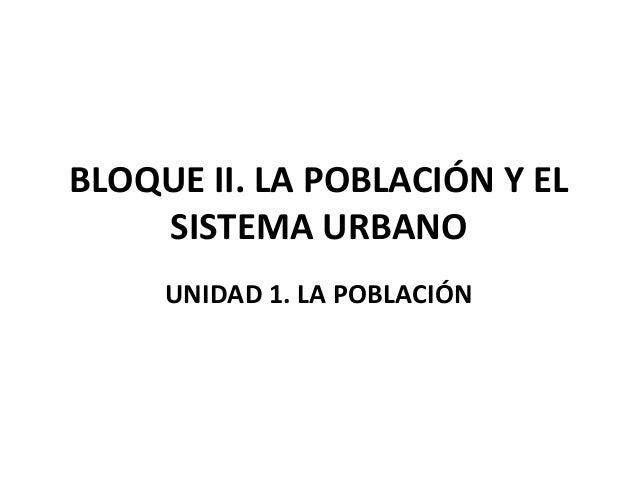 BLOQUE II. LA POBLACIÓN Y EL    SISTEMA URBANO     UNIDAD 1. LA POBLACIÓN