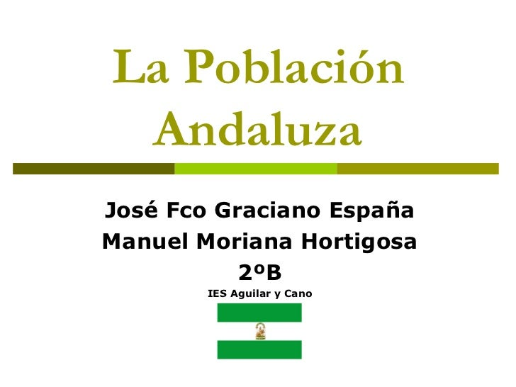 La Población Andaluza José Fco Graciano España Manuel Moriana Hortigosa 2ºB IES Aguilar y Cano