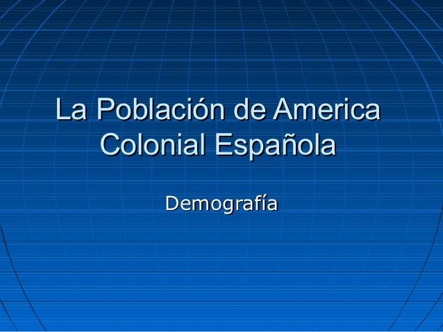 La Población de America   Colonial Española       Demografía
