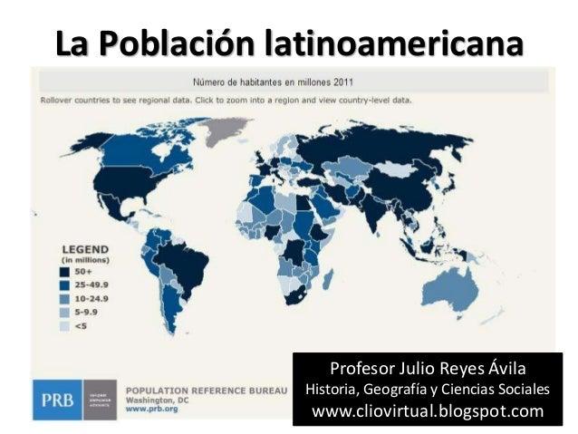 La Población latinoamericana                 Profesor Julio Reyes Ávila              Historia, Geografía y Ciencias Social...