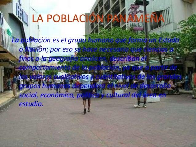 LA POBLACIÓN PANAMEÑA La población es el grupo humano que forma un Estado o Nación; por eso se hace necesario que ciencias...