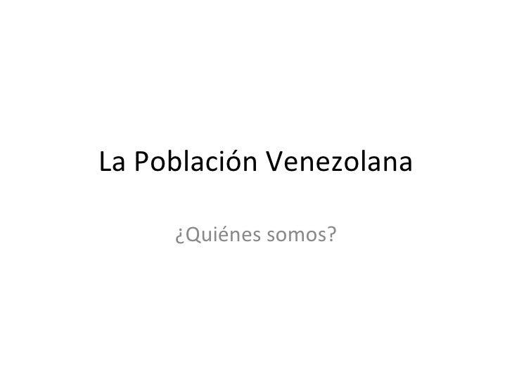 La Población Venezolana ¿Quiénes somos?