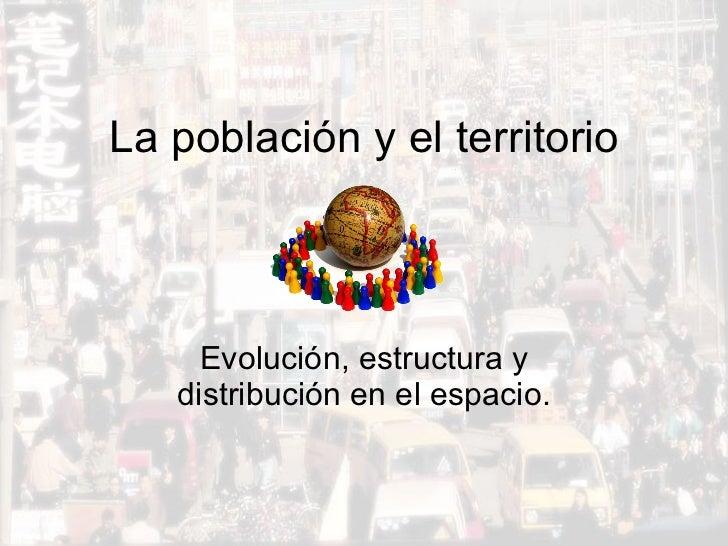La población y el territorio Evolución, estructura y distribución en el espacio.