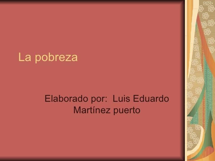 La pobreza Elaborado por:  Luis Eduardo Martínez puerto