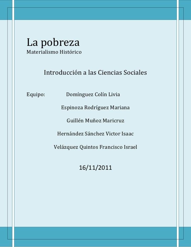La pobrezaMaterialismo Histórico      Introducción a las Ciencias SocialesEquipo:        Domínguez Colín Livia            ...