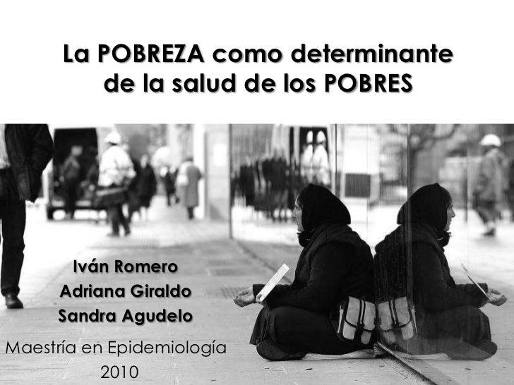 La POBREZA como determinante de la salud de los POBRES<br />Iván Romero<br />Adriana Giraldo<br />Sandra Agudelo<br />Maes...