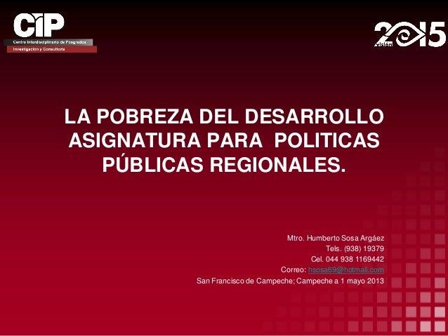 LA POBREZA DEL DESARROLLOASIGNATURA PARA POLITICASPÚBLICAS REGIONALES.Mtro. Humberto Sosa ArgáezTels. (938) 19379Cel. 044 ...