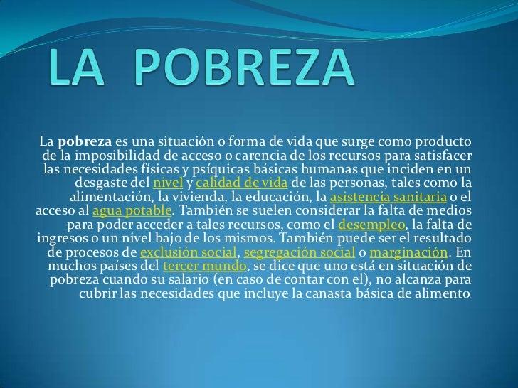 LA  POBREZA<br />La pobreza es una situación o forma de vida que surge como producto de la imposibilidad de acceso o caren...