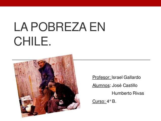 LA POBREZA ENCHILE.           Profesor: Israel Gallardo           Alumnos: José Castillo                     Humberto Riva...
