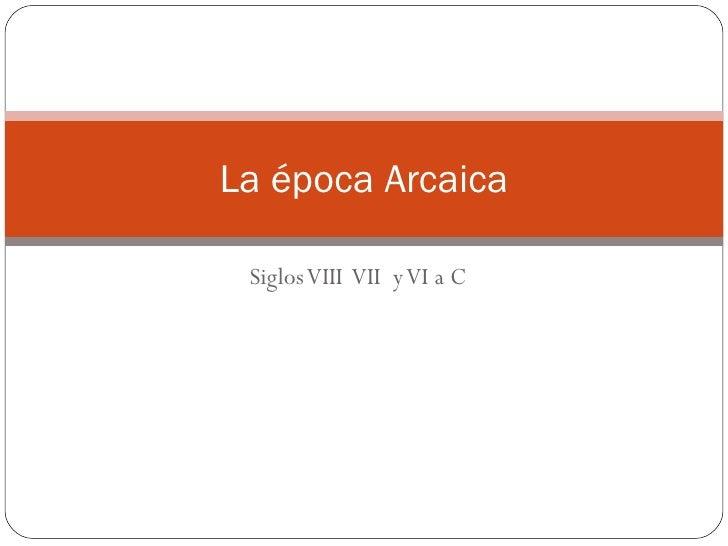 Siglos VIII  VII  y VI a C La época Arcaica