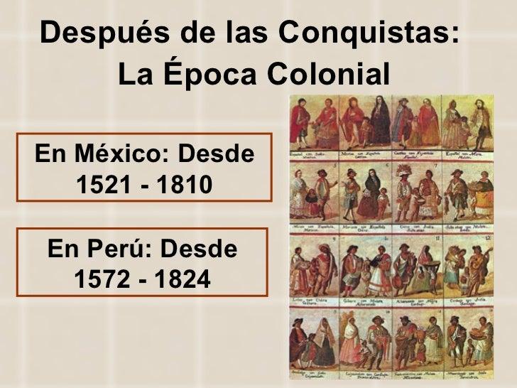 Después de las Conquistas:  La Época Colonial En México: Desde 1521 - 1810 En Perú: Desde 1572 - 1824