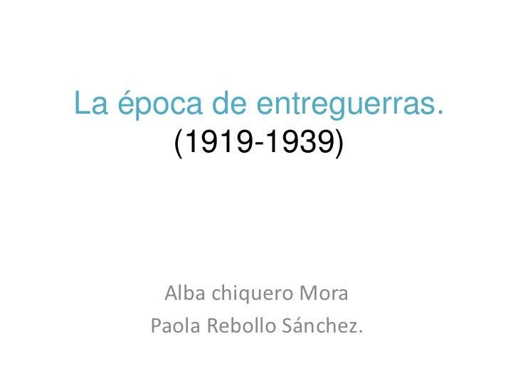 La época de entreguerras.      (1919-1939)      Alba chiquero Mora     Paola Rebollo Sánchez.
