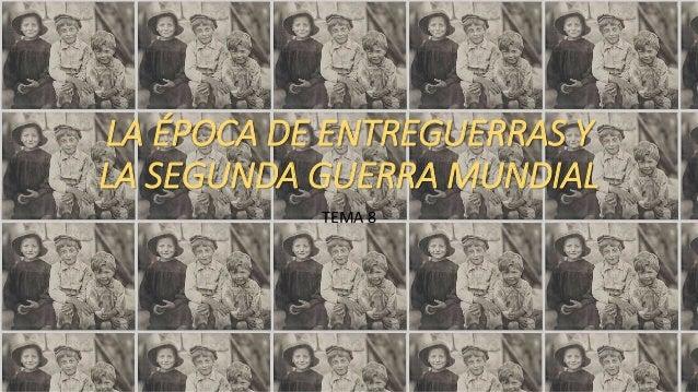 LA ÉPOCA DE ENTREGUERRAS Y LA SEGUNDA GUERRA MUNDIAL TEMA 8