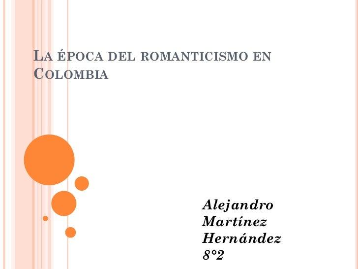 LA ÉPOCA DEL ROMANTICISMO ENCOLOMBIA                   Alejandro                   Martínez                   Hernández   ...