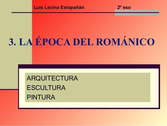 Luis Lecina Estopañán  2º eso  3. LA ÉPOCA DEL ROMÁNICO  ARQUITECTURA ESCULTURA PINTURA