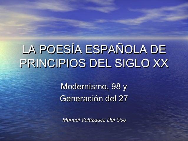 LA POESÍA ESPAÑOLA DEPRINCIPIOS DEL SIGLO XX      Modernismo, 98 y      Generación del 27      Manuel Velázquez Del Oso