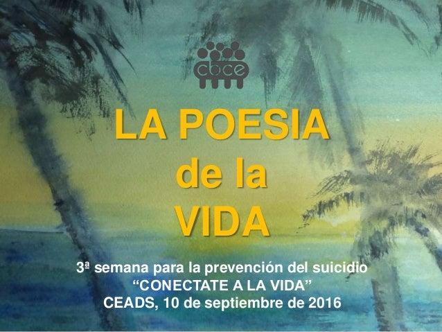 """LA POESIA de la VIDA 3ª semana para la prevención del suicidio """"CONECTATE A LA VIDA"""" CEADS, 10 de septiembre de 2016"""
