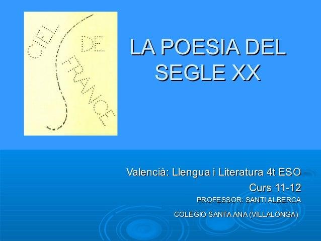 LA POESIA DEL SEGLE XX Valencià: Llengua i Literatura 4t ESO Curs 09-10 PROFESSOR: SANTI ALBERCA COLEGIO SANTA ANA (VILLAL...