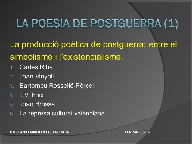 La producció poètica de postguerra: entre el simbolisme i l'existencialisme. 1. Carles Riba 2. Joan Vinyoli 3. Bartomeu Ro...