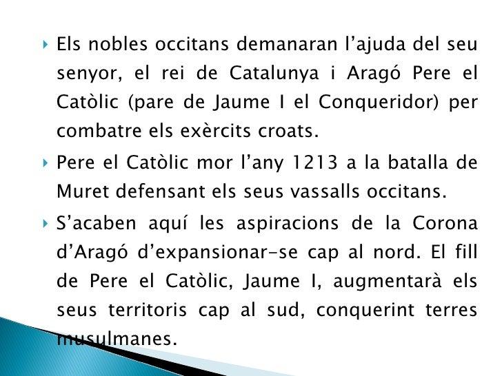 <ul><li>Els nobles occitans demanaran l'ajuda del seu senyor, el rei de Catalunya i Aragó Pere el Catòlic (pare de Jaume I...