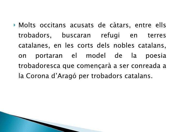 <ul><li>Molts occitans acusats de càtars, entre ells trobadors, buscaran refugi en terres catalanes, en les corts dels nob...