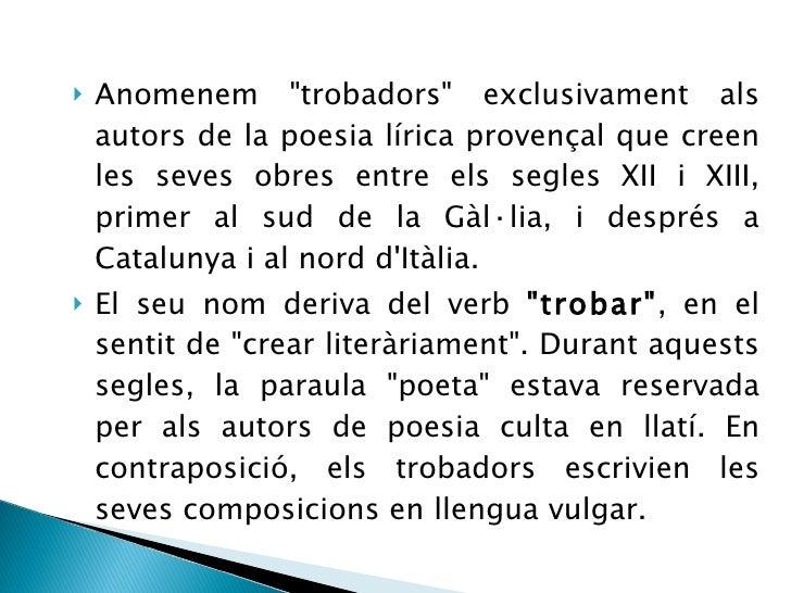 <ul><li>Anomenem &quot;trobadors&quot; exclusivament als autors de la poesia lírica provençal que creen les seves obres en...